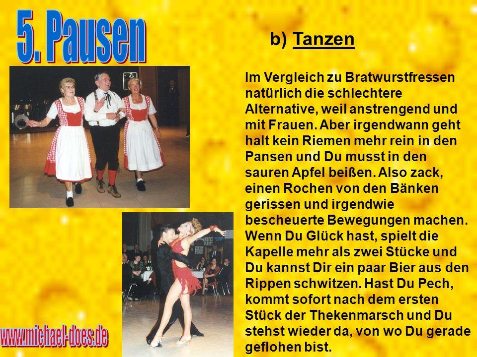 b) Tanzen Im Vergleich zu Bratwurstfressen natürlich die schlechtere Alternative, weil anstrengend und mit Frauen. Aber irgendwann geht halt kein Riem