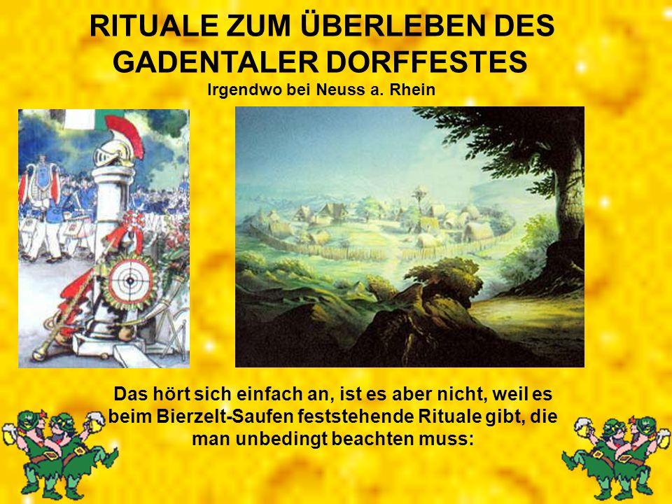 RITUALE ZUM ÜBERLEBEN DES GADENTALER DORFFESTES Irgendwo bei Neuss a. Rhein Das hört sich einfach an, ist es aber nicht, weil es beim Bierzelt-Saufen