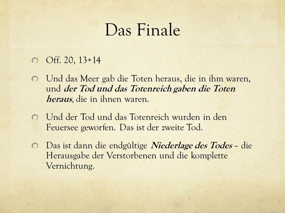 Das Finale Off. 20, 13+14 Und das Meer gab die Toten heraus, die in ihm waren, und der Tod und das Totenreich gaben die Toten heraus, die in ihnen war