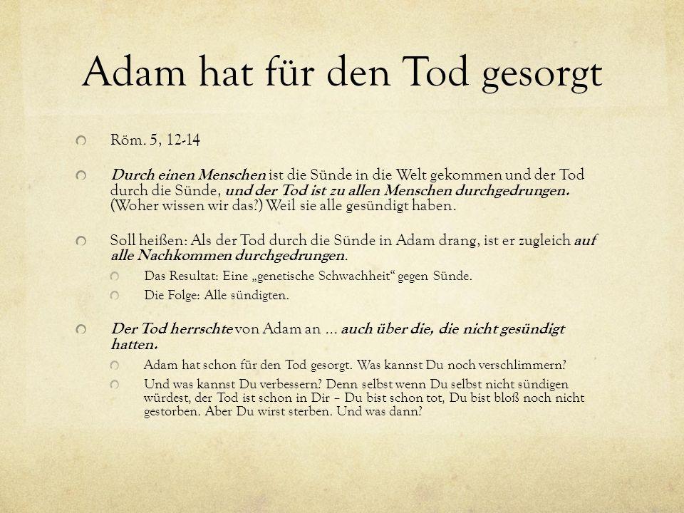 Adam hat für den Tod gesorgt Röm. 5, 12-14 Durch einen Menschen ist die Sünde in die Welt gekommen und der Tod durch die Sünde, und der Tod ist zu all