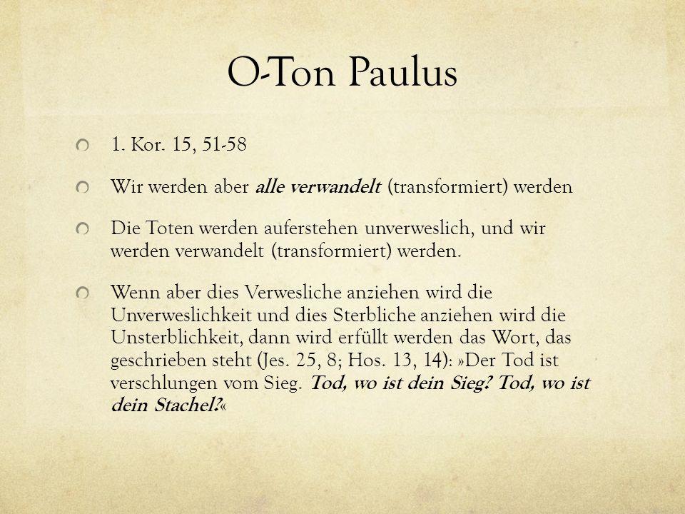 O-Ton Paulus 1. Kor. 15, 51-58 Wir werden aber alle verwandelt (transformiert) werden Die Toten werden auferstehen unverweslich, und wir werden verwan