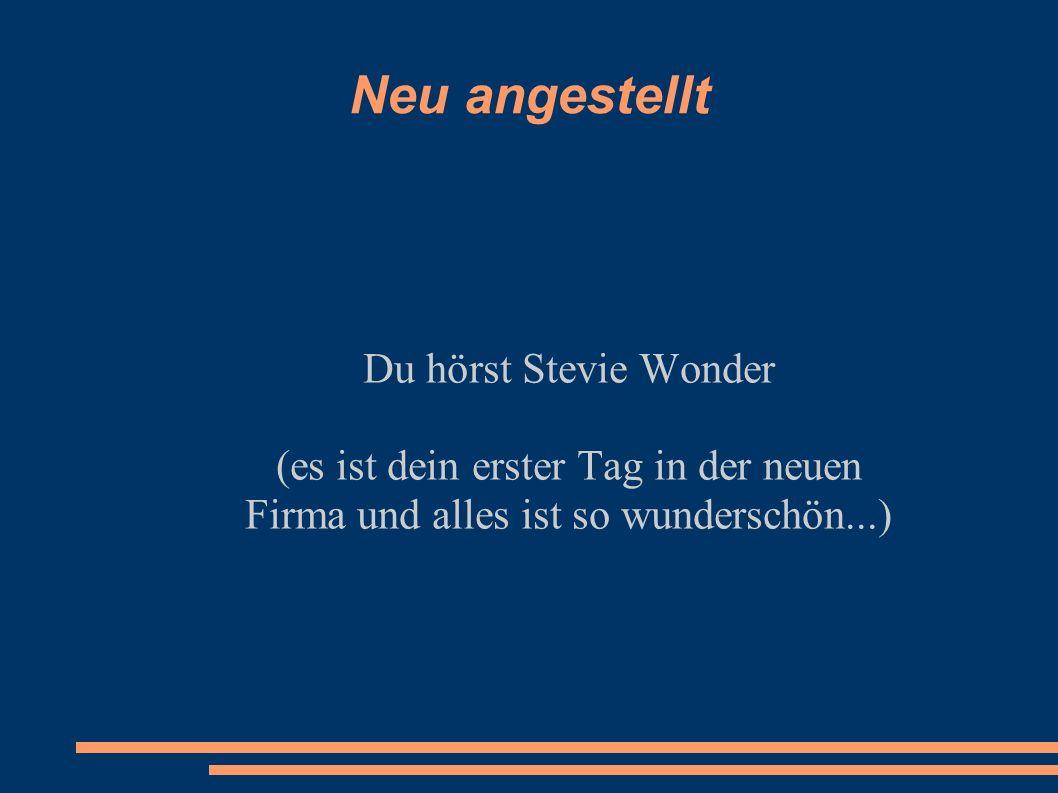 Neu angestellt Du hörst Stevie Wonder (es ist dein erster Tag in der neuen Firma und alles ist so wunderschön...)