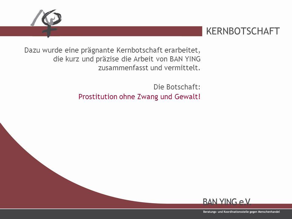KERNBOTSCHAFT Dazu wurde eine prägnante Kernbotschaft erarbeitet, die kurz und präzise die Arbeit von BAN YING zusammenfasst und vermittelt.
