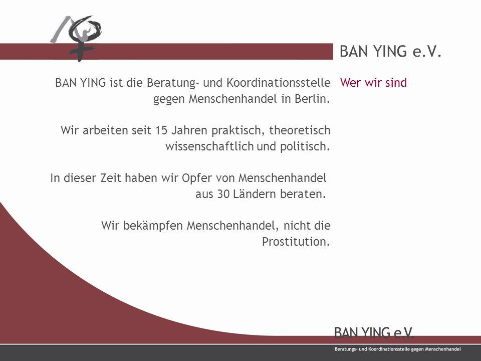 BAN YING e.V. BAN YING ist die Beratung- und Koordinationsstelle gegen Menschenhandel in Berlin.