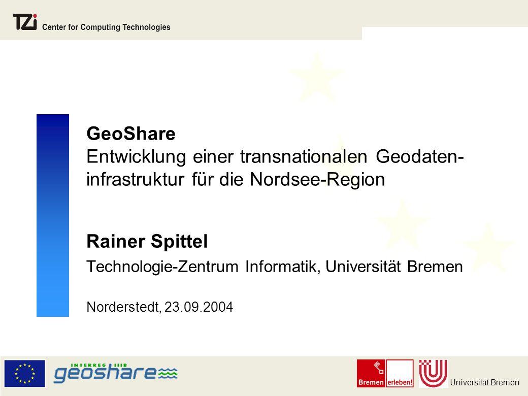 Universität Bremen GeoShare Entwicklung einer transnationalen Geodaten- infrastruktur für die Nordsee-Region Rainer Spittel Technologie-Zentrum Informatik, Universität Bremen Norderstedt, 23.09.2004