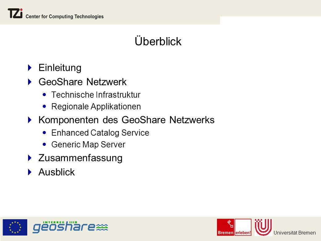 Universität Bremen Überblick Einleitung GeoShare Netzwerk Technische Infrastruktur Regionale Applikationen Komponenten des GeoShare Netzwerks Enhanced Catalog Service Generic Map Server Zusammenfassung Ausblick