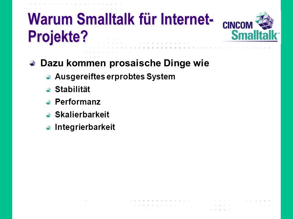 Warum Smalltalk für Internet- Projekte? Dazu kommen prosaische Dinge wie Ausgereiftes erprobtes System Stabilität Performanz Skalierbarkeit Integrierb