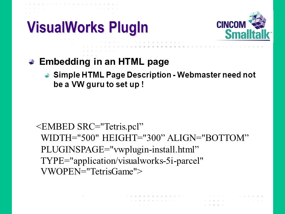VisualWorks PlugIn Embedding in an HTML page Simple HTML Page Description - Webmaster need not be a VW guru to set up ! <EMBED SRC=
