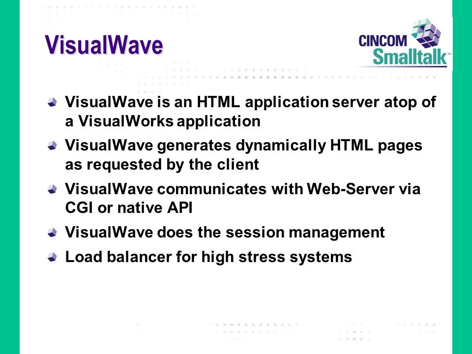 VisualWave VisualWave is an HTML application server atop of a VisualWorks application VisualWave generates dynamically HTML pages as requested by the