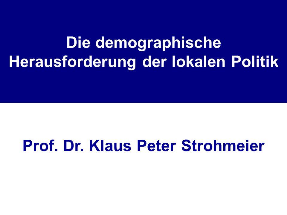 Die demographische Herausforderung der lokalen Politik Prof. Dr. Klaus Peter Strohmeier