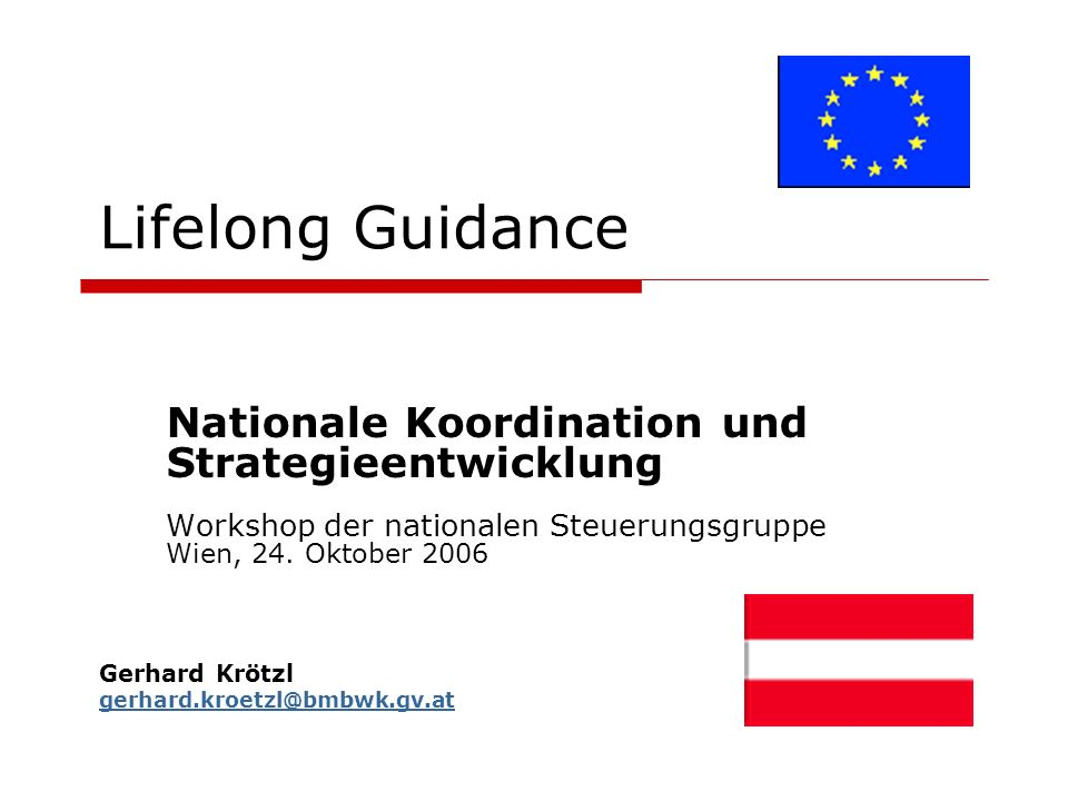 Lifelong Guidance Nationale Koordination und Strategieentwicklung Workshop der nationalen Steuerungsgruppe Wien, 24. Oktober 2006 Gerhard Krötzl gerha