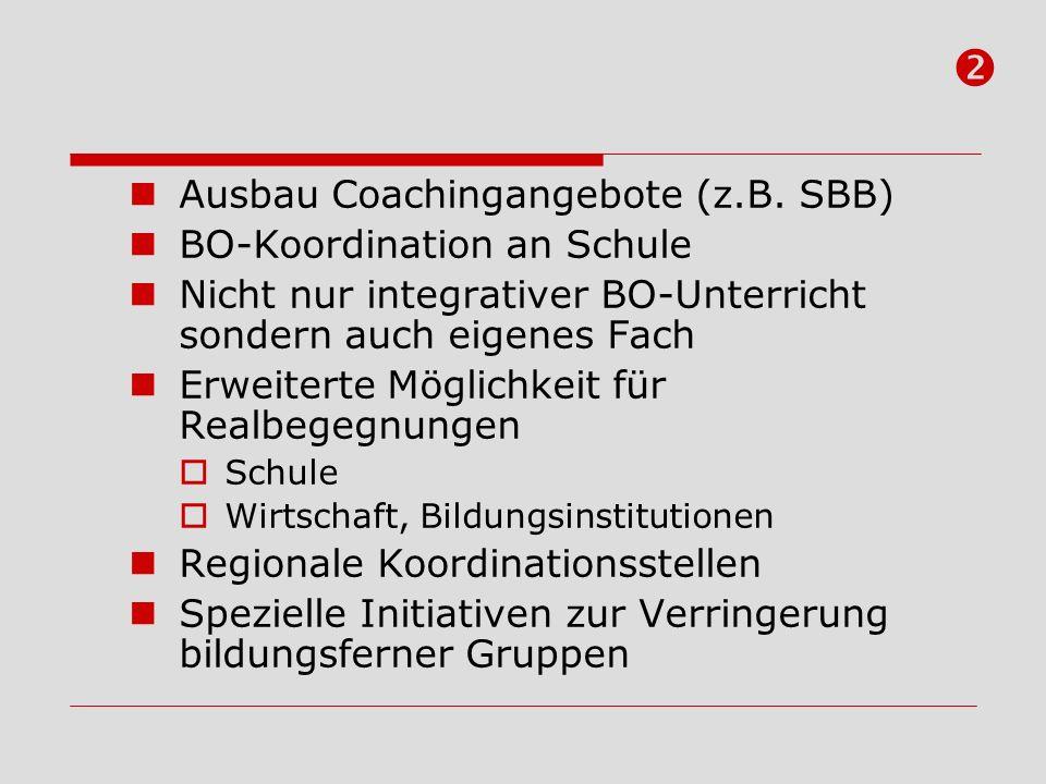Ausbau Coachingangebote (z.B. SBB) BO-Koordination an Schule Nicht nur integrativer BO-Unterricht sondern auch eigenes Fach Erweiterte Möglichkeit für