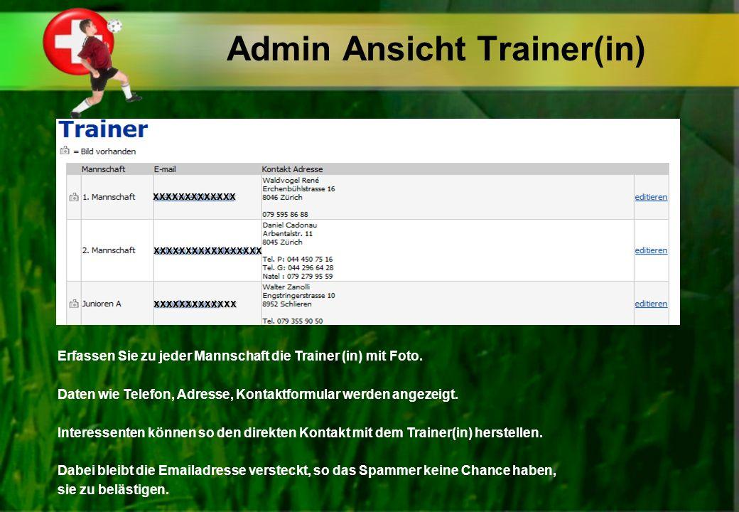 Admin Ansicht Trainer(in) Erfassen Sie zu jeder Mannschaft die Trainer (in) mit Foto. Daten wie Telefon, Adresse, Kontaktformular werden angezeigt. In