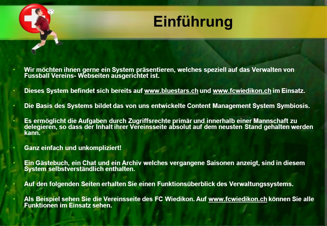 Einführung Wir möchten ihnen gerne ein System präsentieren, welches speziell auf das Verwalten von Fussball Vereins- Webseiten ausgerichtet ist. Diese