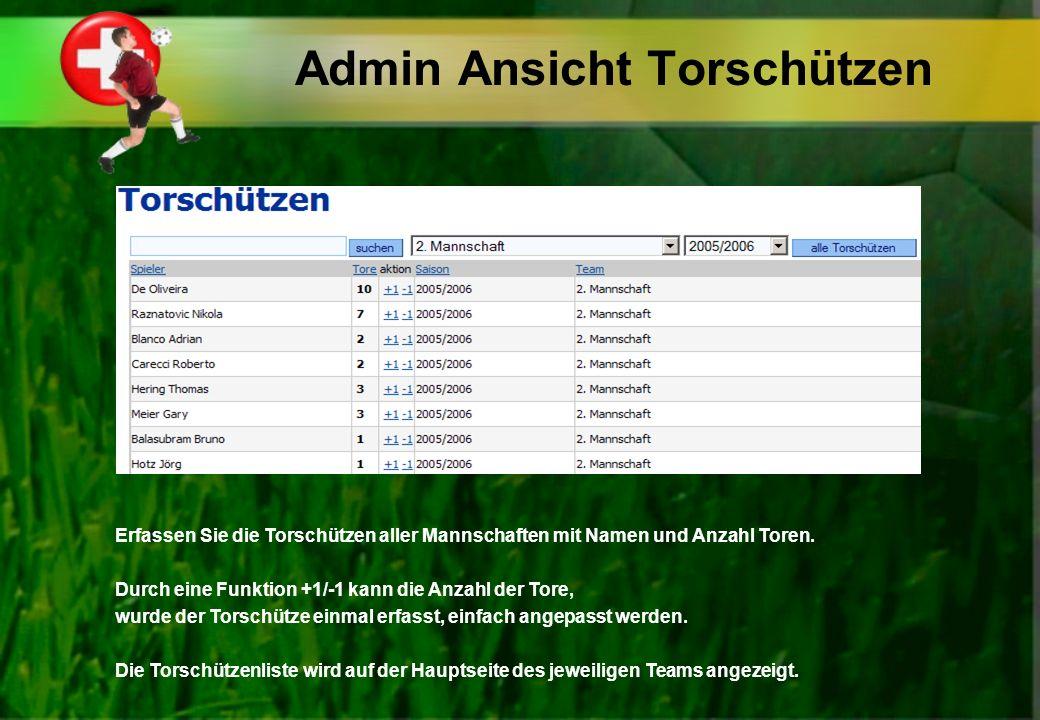 Admin Ansicht Torschützen Erfassen Sie die Torschützen aller Mannschaften mit Namen und Anzahl Toren.