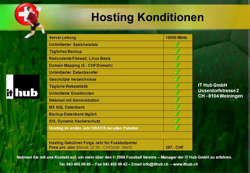 Hosting Konditionen Server Leitung:10000 Mbits Unlimitierter Speicherplatz Tägliches Backup Redundante Firewall, Linux Basis Domain Mapping (5.- CHF/Domain) Unlimitierter Datentransfer Geschützte Verzeichnisse Tägliche Webstatistik Unlimitierte Emailkonten Webmail mit Administration MS SQL Datenbank Backup Datenbank täglich IDS, Dynamic Hackerschutz Hosting im erstes Jahr GRATIS bei allen Paketen Hosting Gebühren Folge Jahr für Fussballportal Preis pro Jahr (Monat/ 32.30.- CHF) inkl.