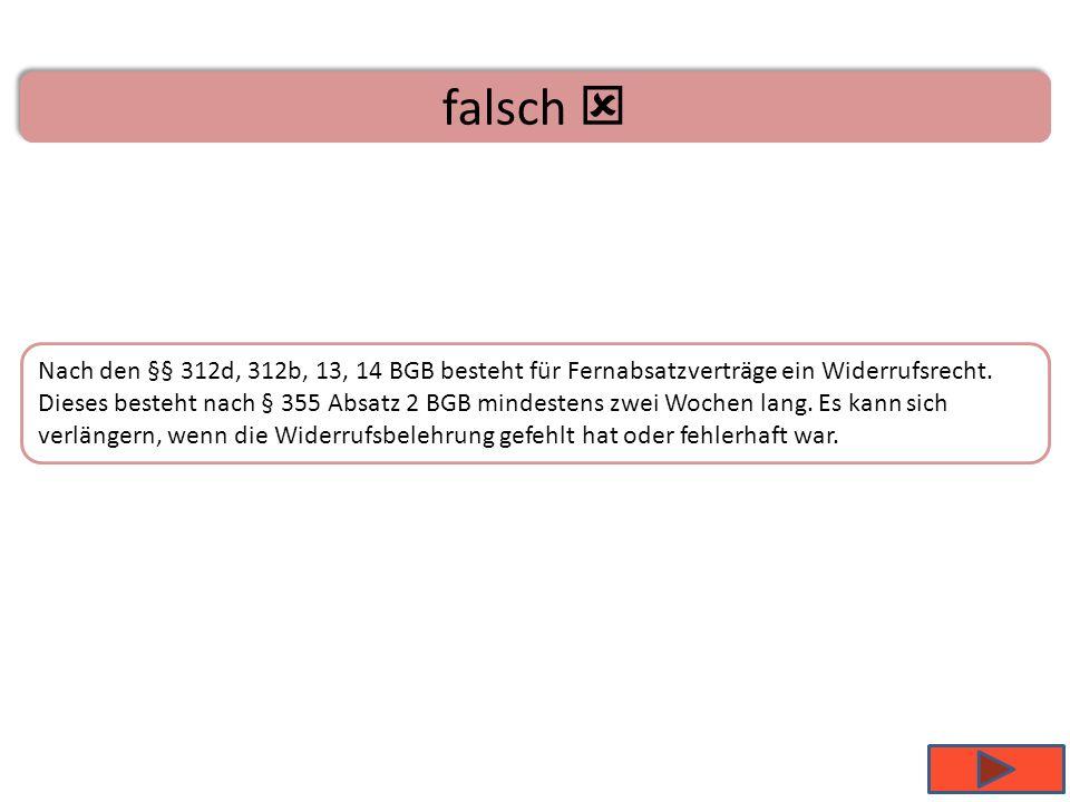 B ist richtig Nach den §§ 312d, 312b, 13, 14 BGB besteht für Fernabsatzverträge ein Widerrufsrecht. Dieses besteht nach § 355 Absatz 2 BGB mindestens
