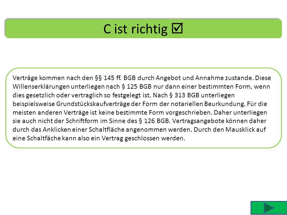 C ist richtig Verträge kommen nach den §§ 145 ff.BGB durch Angebot und Annahme zustande.