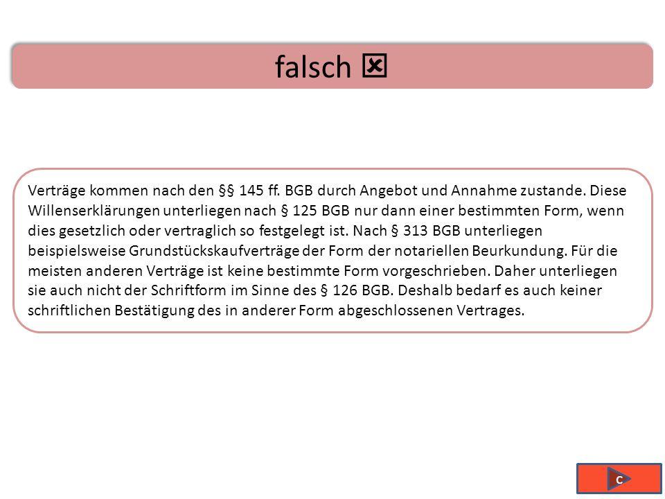 falsch Verträge kommen nach den §§ 145 ff.BGB durch Angebot und Annahme zustande.
