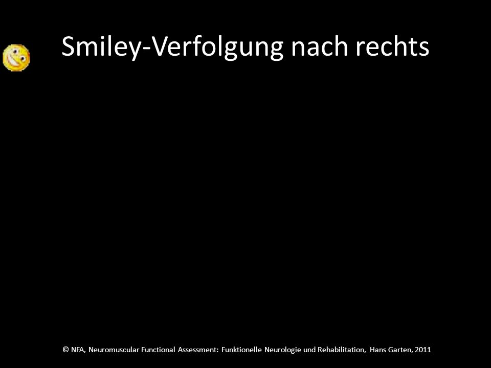© NFA, Neuromuscular Functional Assessment: Funktionelle Neurologie und Rehabilitation, Hans Garten, 2011 Smiley-Verfolgung nach rechts Folge dem Smiley und schau dann sofort zu dem, der neu auftaucht, sag welcher es ist.