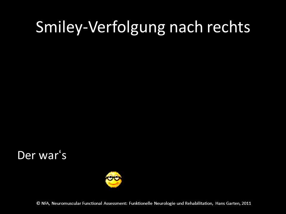 © NFA, Neuromuscular Functional Assessment: Funktionelle Neurologie und Rehabilitation, Hans Garten, 2011 Smiley-Verfolgung nach rechts Welcher wars.