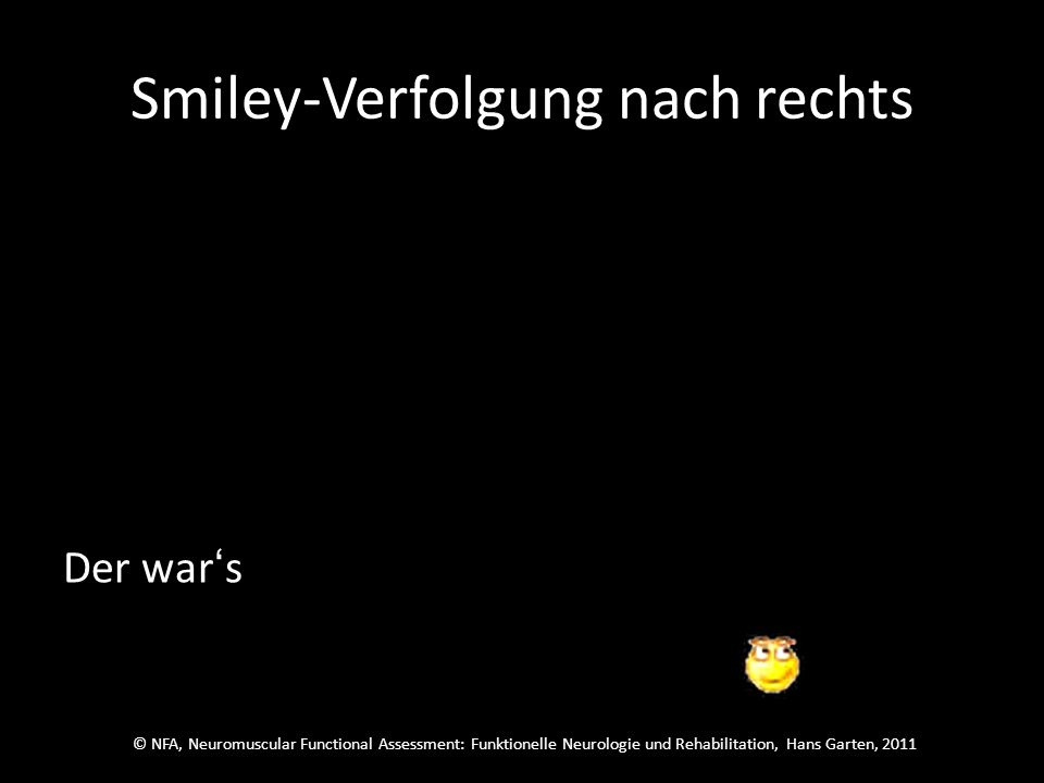 © NFA, Neuromuscular Functional Assessment: Funktionelle Neurologie und Rehabilitation, Hans Garten, 2011 Smiley-Verfolgung nach rechts Welcher wars