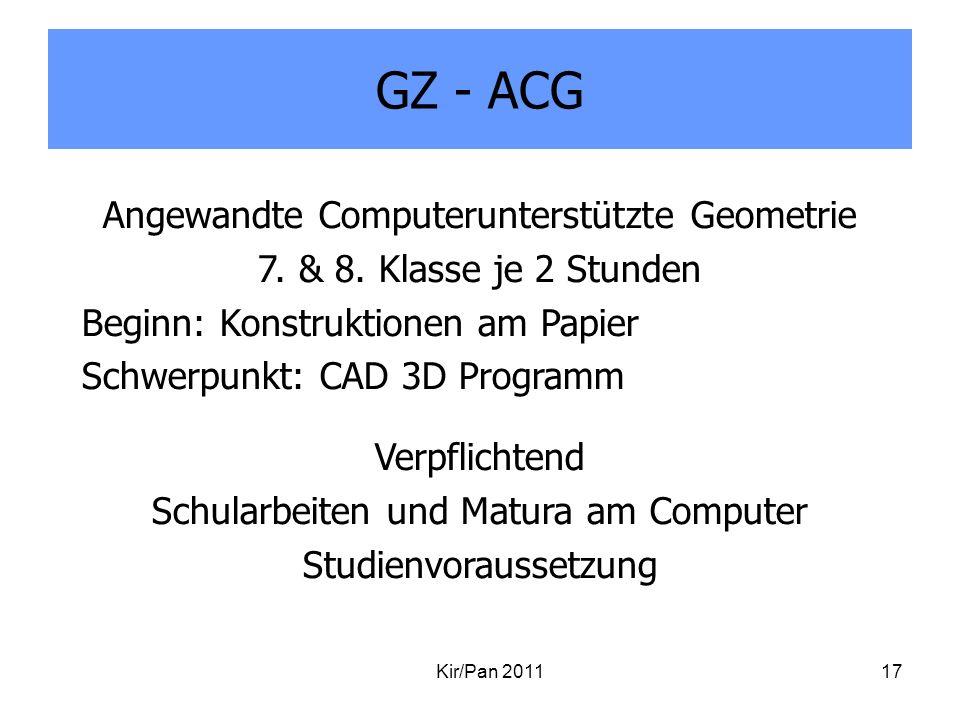 GZ - ACG Kir/Pan 201117 Angewandte Computerunterstützte Geometrie 7. & 8. Klasse je 2 Stunden Beginn: Konstruktionen am Papier Schwerpunkt: CAD 3D Pro