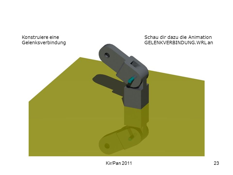 Gelenkverbindung Kir/Pan 201123 Konstruiere eine Gelenksverbindung Schau dir dazu die Animation GELENKVERBINDUNG.WRL an