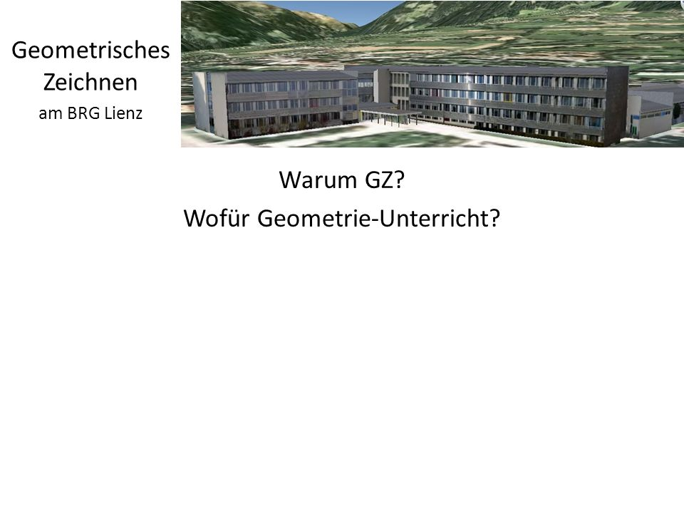 Warum GZ? Wofür Geometrie-Unterricht? http://wald.tsn.at Geometrisches Zeichnen am BRG Lienz