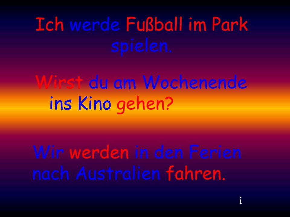 Ich werde Fußball im Park spielen.i Wirst du am Wochenende ins Kino gehen.