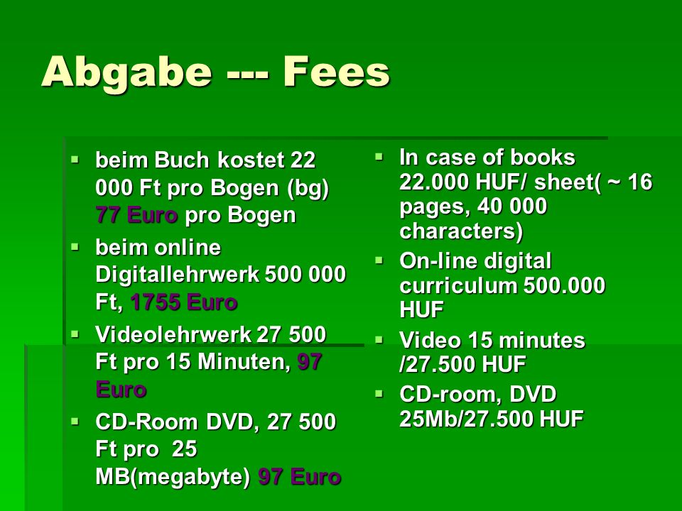 Abgabe --- Fees beim Buch kostet 22 000 Ft pro Bogen (bg) 77 Euro pro Bogen beim Buch kostet 22 000 Ft pro Bogen (bg) 77 Euro pro Bogen beim online Digitallehrwerk 500 000 Ft, 1755 Euro beim online Digitallehrwerk 500 000 Ft, 1755 Euro Videolehrwerk 27 500 Ft pro 15 Minuten, 97 Euro Videolehrwerk 27 500 Ft pro 15 Minuten, 97 Euro CD-Room DVD, 27 500 Ft pro 25 MB(megabyte) 97 Euro CD-Room DVD, 27 500 Ft pro 25 MB(megabyte) 97 Euro In case of books 22.000 HUF/ sheet( ~ 16 pages, 40 000 characters) In case of books 22.000 HUF/ sheet( ~ 16 pages, 40 000 characters) On-line digital curriculum 500.000 HUF On-line digital curriculum 500.000 HUF Video 15 minutes /27.500 HUF Video 15 minutes /27.500 HUF CD-room, DVD 25Mb/27.500 HUF CD-room, DVD 25Mb/27.500 HUF