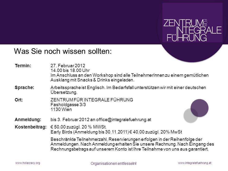 www.holacracy.org Organisationen entfesseln! www.integralefuehrung.at Was Sie noch wissen sollten:n Termin:27. Februar 2012 14.00 bis 18.00 Uhr Im Ans
