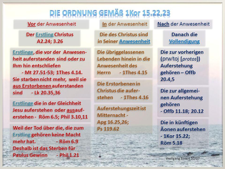 Vor der Anwesenheit In der Anwesenheit Nach der Anwesenheit Der Erstling Christus A2.24; 3.26 Der Erstling Christus A2.24; 3.26 Die des Christus sind in Seiner Anwesenheit Die des Christus sind in Seiner Anwesenheit Danach die Vollendigung Danach die Vollendigung Erstlinge, die vor der Anwesen- heit auferstanden sind oder zu Ihm hin entschliefen - Mt 27.51-53; 1Thes 4.14.
