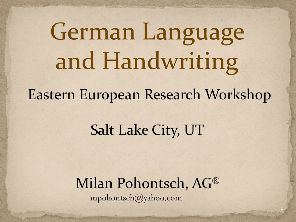 German Language and Handwriting Eastern European Research Workshop Salt Lake City, UT Milan Pohontsch, AG ® mpohontsch@yahoo.com 1