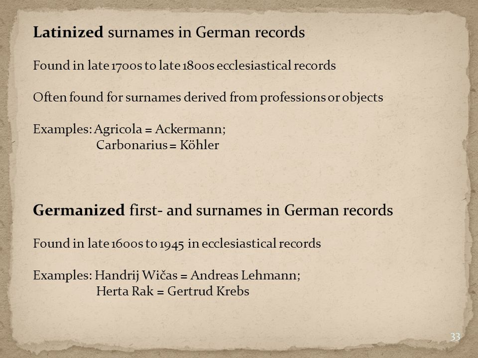 33 Latinized surnames in German records Found in late 1700s to late 1800s ecclesiastical records Often found for surnames derived from professions or objects Examples: Agricola = Ackermann; Carbonarius = Köhler Germanized first- and surnames in German records Found in late 1600s to 1945 in ecclesiastical records Examples: Handrij Wičas = Andreas Lehmann; Herta Rak = Gertrud Krebs