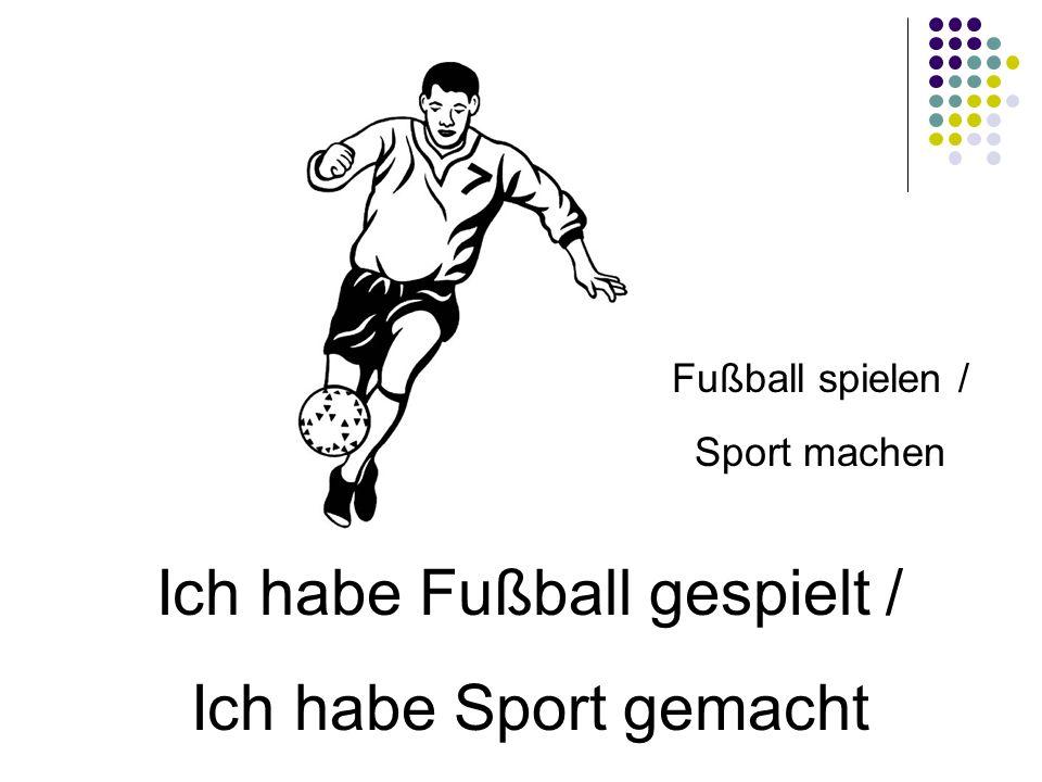 Ich habe Fußball gespielt / Ich habe Sport gemacht Fußball spielen / Sport machen