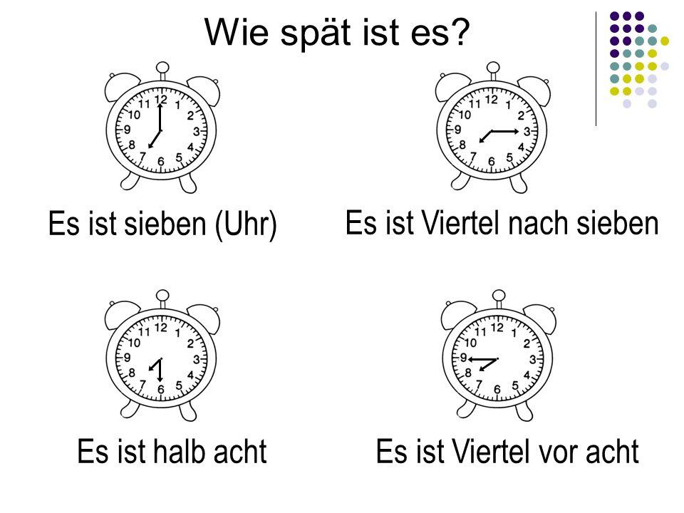 Wie spät ist es? Es ist sieben (Uhr) Es ist Viertel nach sieben Es ist halb achtEs ist Viertel vor acht