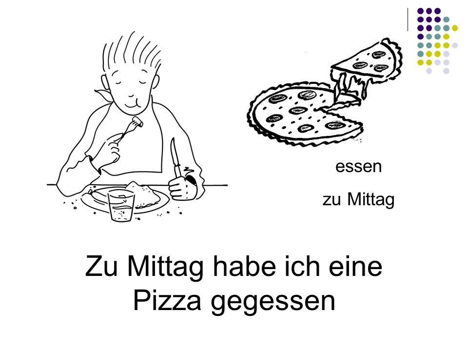 Zu Mittag habe ich eine Pizza gegessen essen zu Mittag