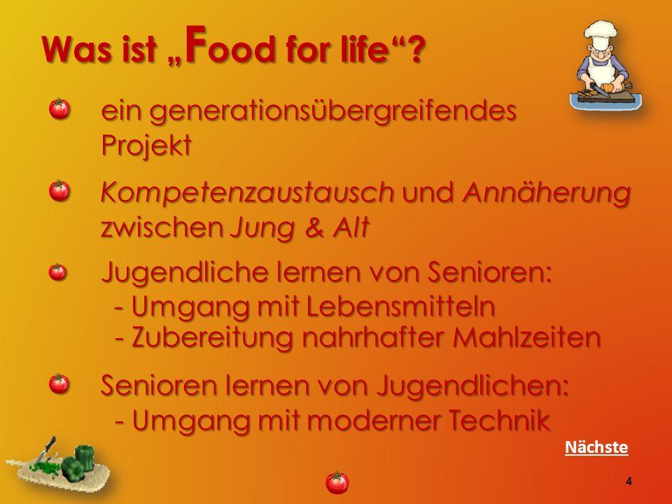 Was ist F ood for life? ein generationsübergreifendes Projekt ein generationsübergreifendes Projekt Kompetenzaustausch und Annäherung zwischen Jung &