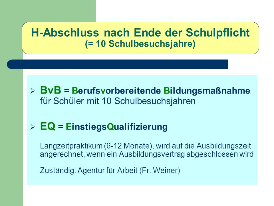 H-Abschluss nach Ende der Schulpflicht (= 10 Schulbesuchsjahre) BvB = Berufsvorbereitende Bildungsmaßnahme für Schüler mit 10 Schulbesuchsjahren EQ =