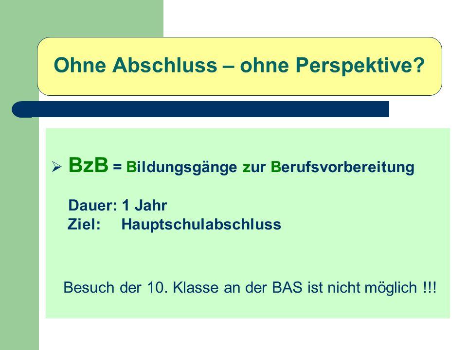 Ohne Abschluss – ohne Perspektive? BzB = Bildungsgänge zur Berufsvorbereitung Dauer: 1 Jahr Ziel: Hauptschulabschluss Besuch der 10. Klasse an der BAS