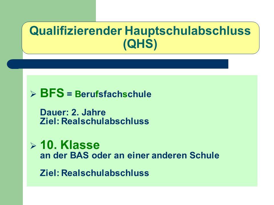 Qualifizierender Hauptschulabschluss (QHS) BFS = Berufsfachschule Dauer: 2. Jahre Ziel: Realschulabschluss 10. Klasse an der BAS oder an einer anderen