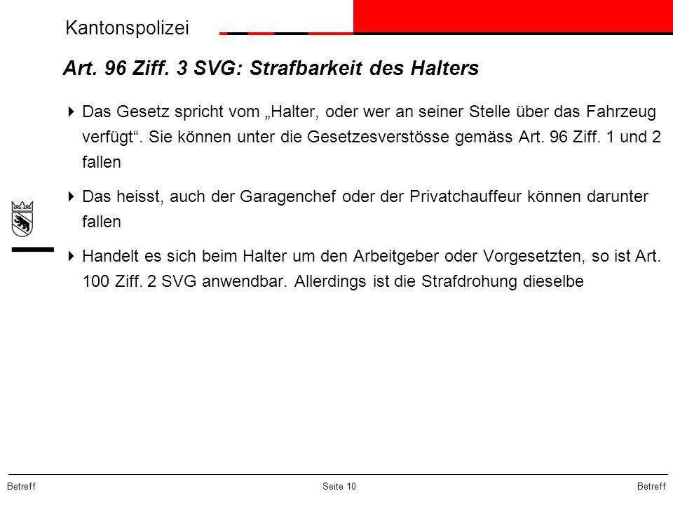 Kantonspolizei Betreff Seite 10 Art. 96 Ziff. 3 SVG: Strafbarkeit des Halters Das Gesetz spricht vom Halter, oder wer an seiner Stelle über das Fahrze