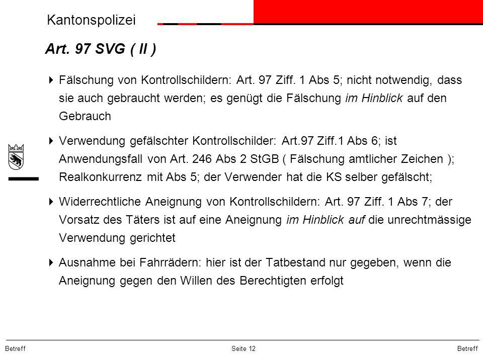 Kantonspolizei Betreff Seite 12 Art. 97 SVG ( II ) Fälschung von Kontrollschildern: Art. 97 Ziff. 1 Abs 5; nicht notwendig, dass sie auch gebraucht we