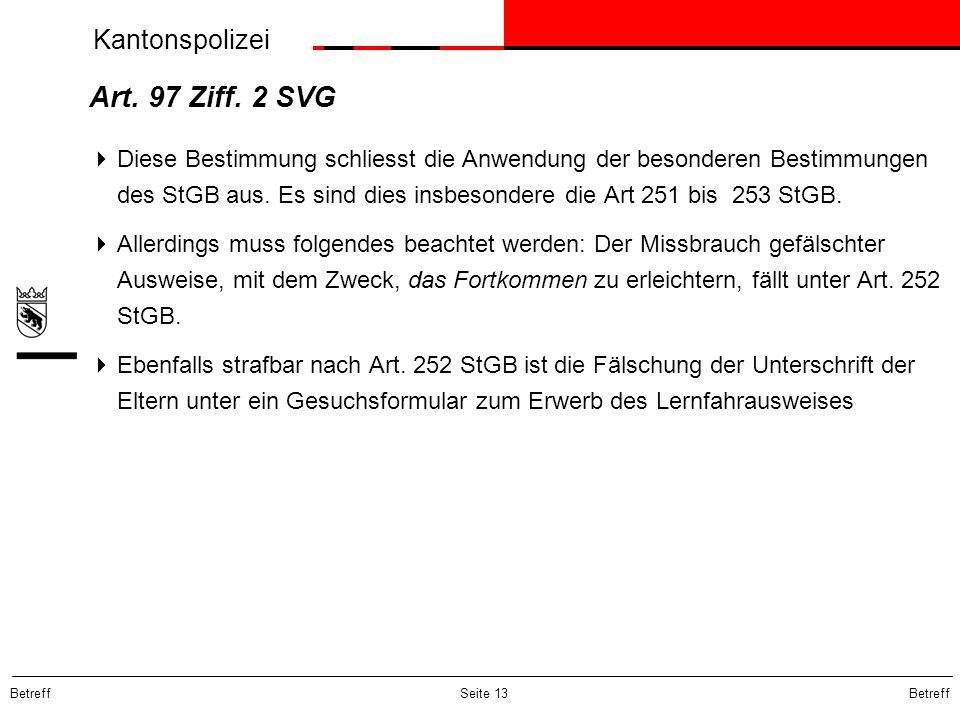 Kantonspolizei Betreff Seite 13 Art. 97 Ziff. 2 SVG Diese Bestimmung schliesst die Anwendung der besonderen Bestimmungen des StGB aus. Es sind dies in