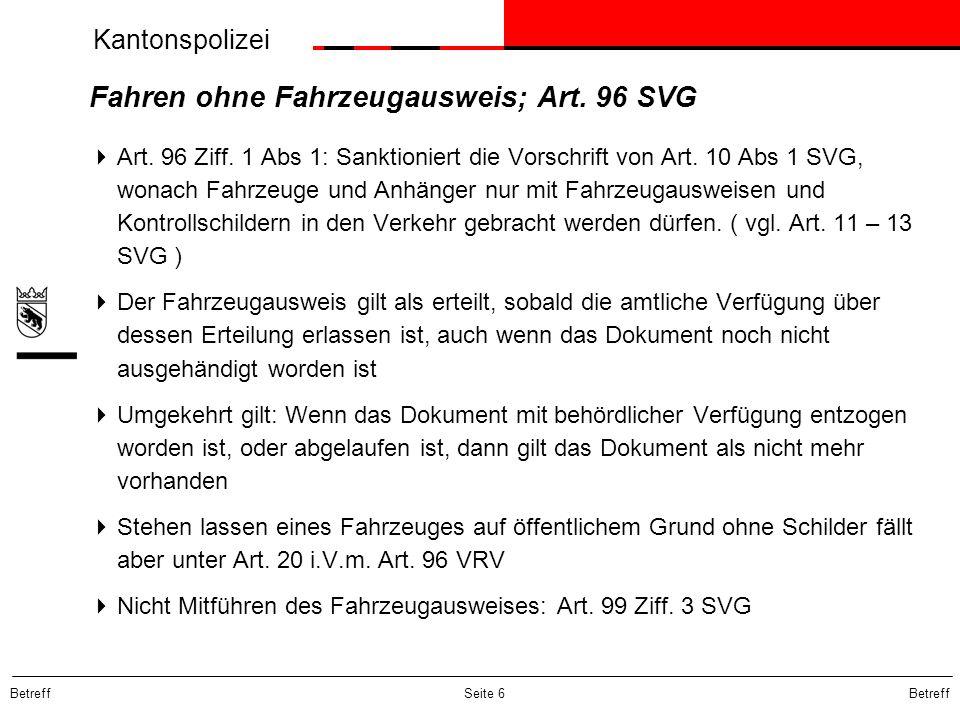 Kantonspolizei Betreff Seite 6 Fahren ohne Fahrzeugausweis; Art. 96 SVG Art. 96 Ziff. 1 Abs 1: Sanktioniert die Vorschrift von Art. 10 Abs 1 SVG, wona