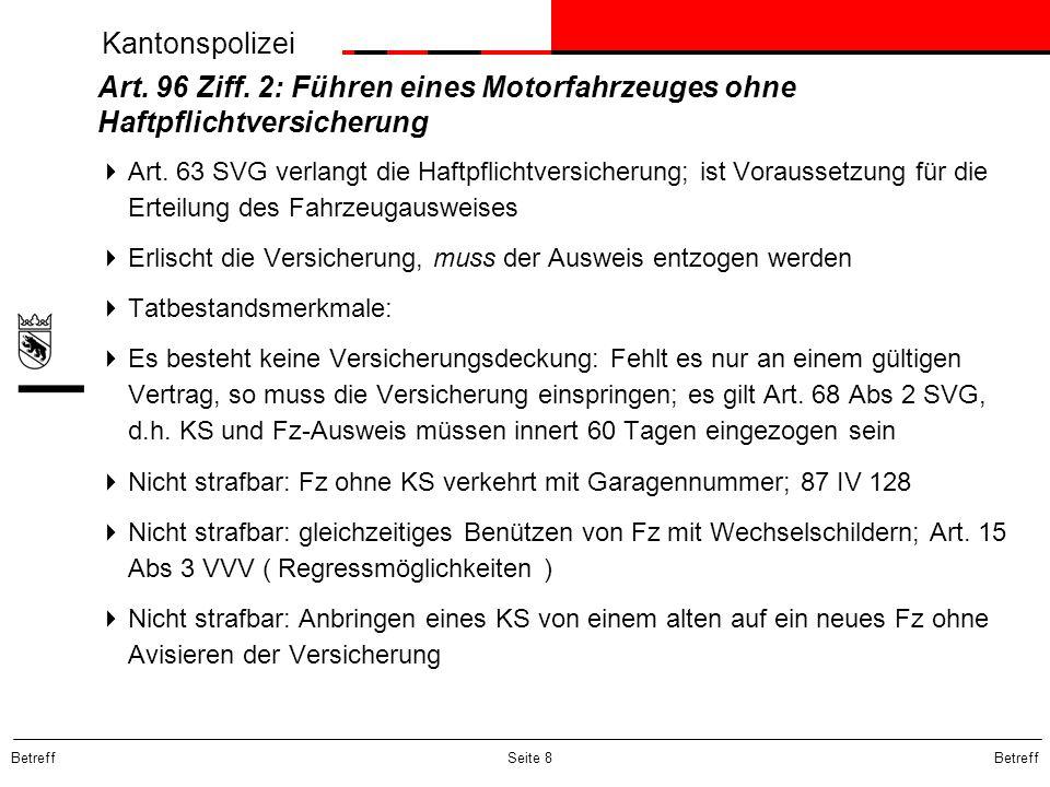 Kantonspolizei Betreff Seite 8 Art. 96 Ziff. 2: Führen eines Motorfahrzeuges ohne Haftpflichtversicherung Art. 63 SVG verlangt die Haftpflichtversiche