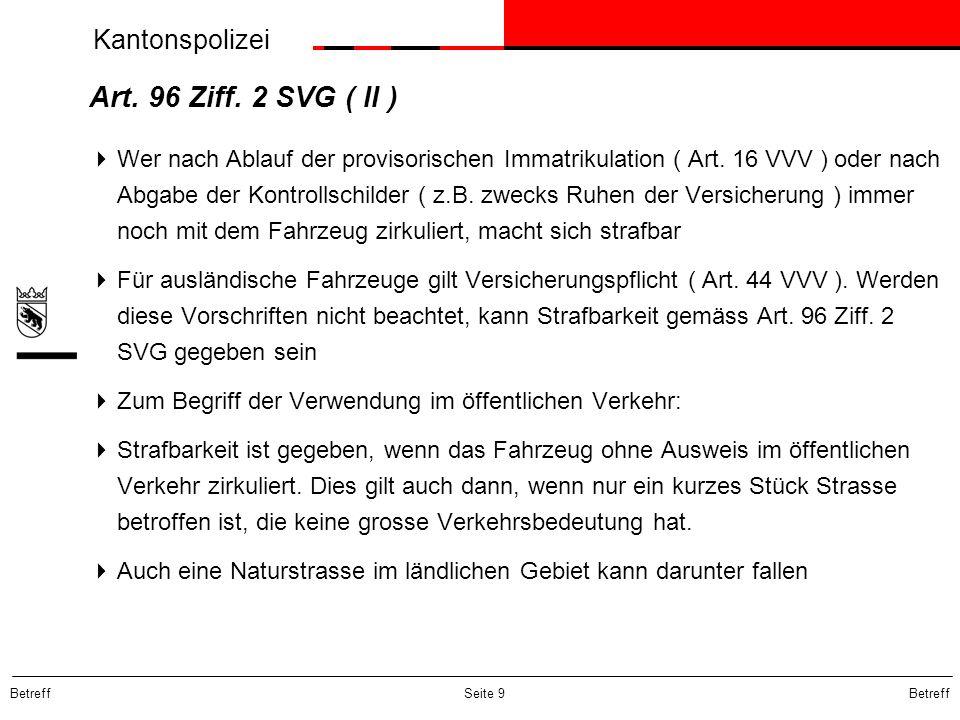 Kantonspolizei Betreff Seite 9 Art. 96 Ziff. 2 SVG ( II ) Wer nach Ablauf der provisorischen Immatrikulation ( Art. 16 VVV ) oder nach Abgabe der Kont