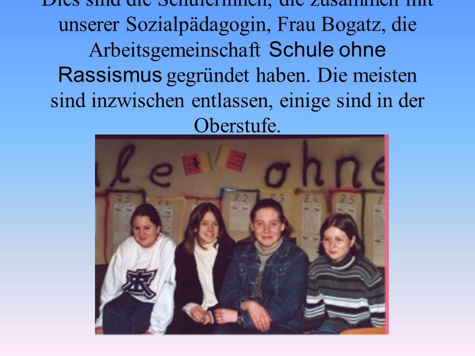 Dies sind die Schülerinnen, die zusammen mit unserer Sozialpädagogin, Frau Bogatz, die Arbeitsgemeinschaft Schule ohne Rassismus gegründet haben.