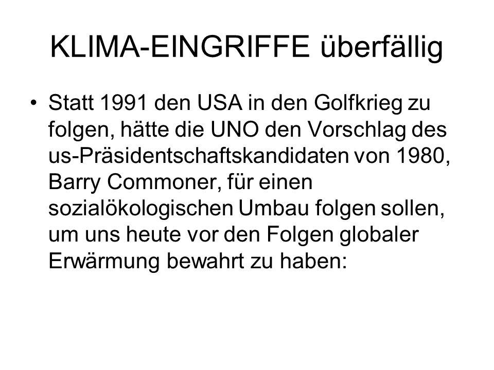 KLIMA-EINGRIFFE überfällig Statt 1991 den USA in den Golfkrieg zu folgen, hätte die UNO den Vorschlag des us-Präsidentschaftskandidaten von 1980, Barry Commoner, für einen sozialökologischen Umbau folgen sollen, um uns heute vor den Folgen globaler Erwärmung bewahrt zu haben: